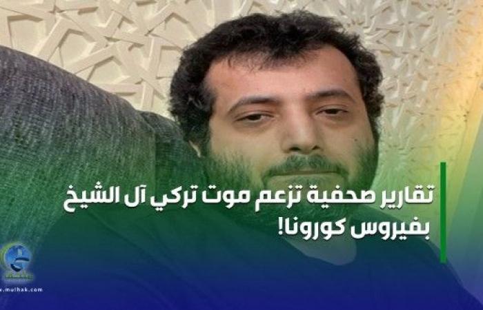 تقارير صحفية تزعم موت تركي آل الشيخ بفيروس كورونا!